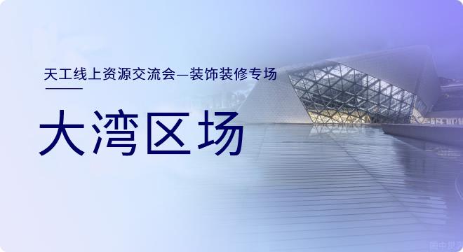 天工网【真人秀直播&线上交流】-大湾区装饰装修精英专场